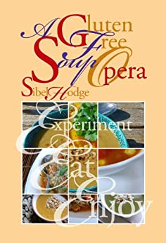 A Gluten Free Soup Opera (Gluten Free/Wheat Free Cookbook No 2) by [Hodge, Sibel]