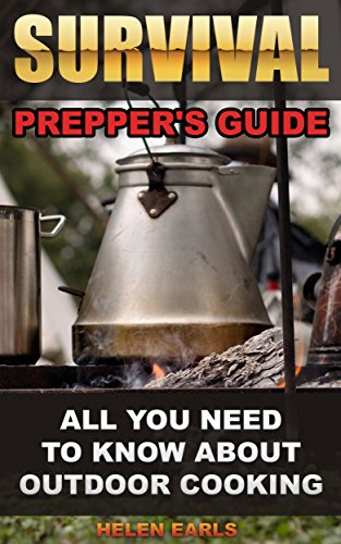 Survival: Prepper's Guide: All You Need To Know About Outdoor Cooking: (Survival Guide for Beginners, DIY Survival Guide, Survival Tactic, Prepping, Survival, ... How to survive anything,Cooking Recipes) by [Earls, Helen]