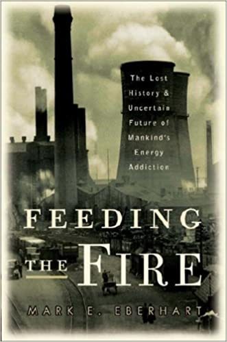Feeding the Fire: The Lost History and Uncertain Future of Mankinds Energy Addiction