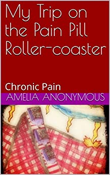 My Trip on the Pain Pill Roller-coaster: Chronic Pain by [Anonymous, Amelia]