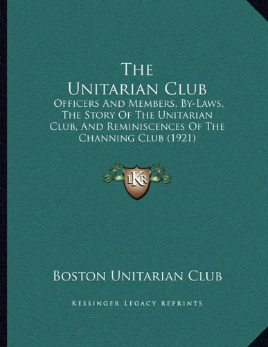 The Unitarian Club: Officers And Members, By-Laws, The Story Of The Unitarian Club, And Reminiscences Of The Channing Club (1921) pdf epub