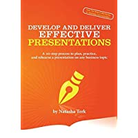 Develop and Deliver Effective Presentations: A 10-Step Process to Plan, Practice, and Rehearse a Presentation on Any Business Topic