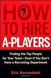 img - for How to Hire A-Players: Finding the Top People for Your Team- Even If You Don't Have a Recruiting Department by Eric Herrenkohl (Mar 24 2010) book / textbook / text book