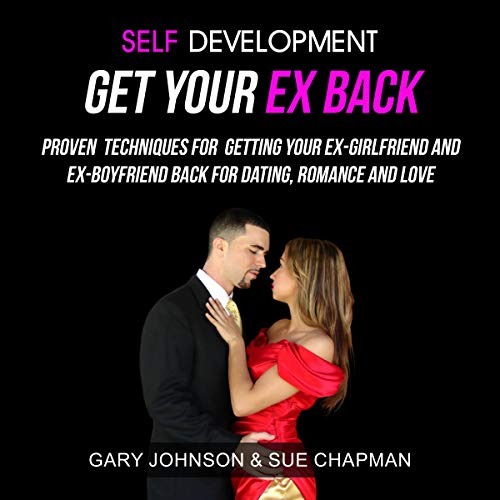 Self Development: Get Your Ex Back: Proven Techniques for Getting Your Ex-Girlfriend and Ex-Boyfriend Back for Dating, Romance and Love (Ex Back Boyfriend)
