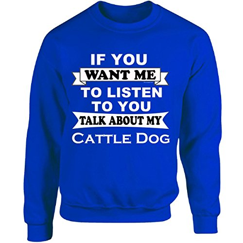 If You Want Me To Listen To You Talk About My Cattle Dog - Adult Sweatshirt ()