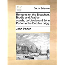 Remarks on the Bloachee, Brodia and Arabian Coasts, by Lieutenant John Porter in the Dolphin Brigg.