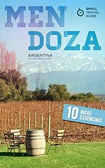 Small Travel Guide Mendoza: 10 Dicas Essenciais por [Lacerda, Joze Candido]