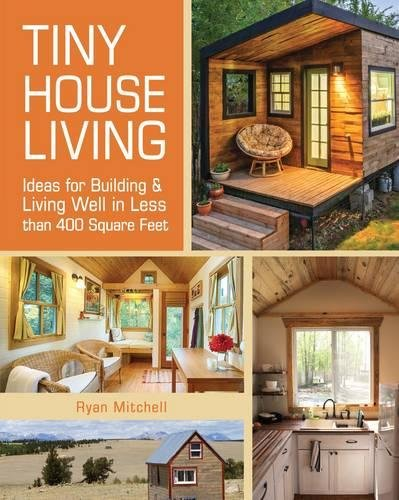 Tiny House Living: Ideas For Building and Living Well In Less than 400 Square (House Ideas)