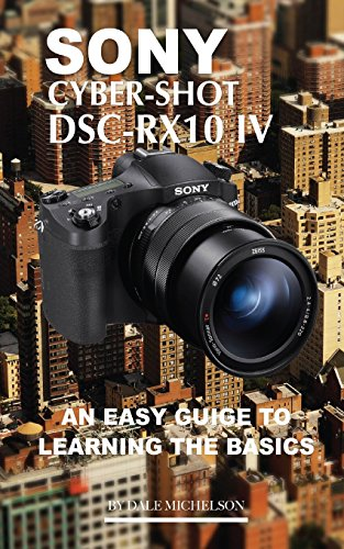 Sony Cyber Shot Dsc RX10 IV: An Easy Guide to Learning Basics
