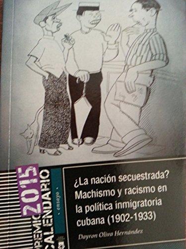 La nacion secuestrada.machismo y racismo en la politica inmigratoria cubana,1902-1933.