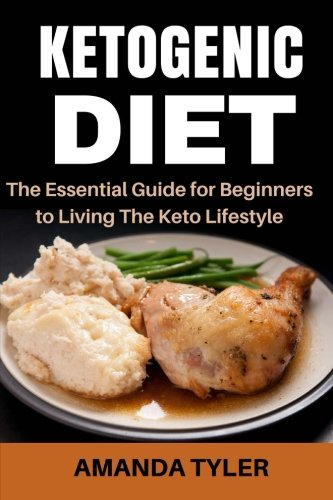 Ketogenic Diet: The Essential Guide for Beginners to Living The Keto Lifestyle (Weight Loss, Fat Loss, Low-Carb Diet, High-Fat Diet, Keto Guide, Recipes, Keto Diet For Beginners) by Amanda Tyler