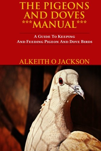 The Pigeons And Doves Manual: A Guide To Keeping And Feeding Pigeon And Dove Birds (Pet Birds) (Volume 6)