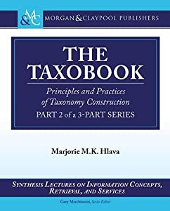 The Taxobook: Principles and Practices of Building Taxonomies, Part 2 of a 3-Part Series (Synthesis Lectures on Information Concepts, Retrieval, and S)