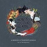 #10: How to Be a Good Creature: A Memoir in Thirteen Animals