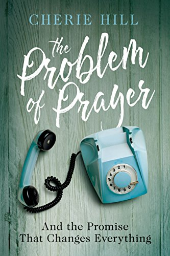 The Problem of Prayer: And The Promise That Changes Everything by [Hill, Cherie]