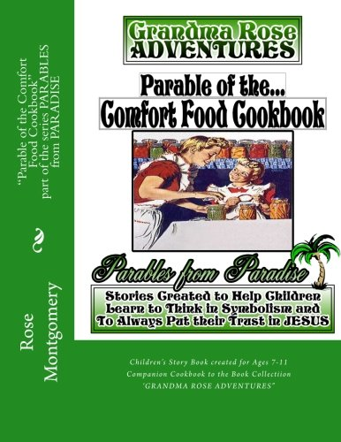 "Parable of the Comfort Food Cookbook: Companion Cookbook to ""Grandma Rose Adventures"" (PARABLES from PARADISE) (Volume 6) by Rose Montgomery"
