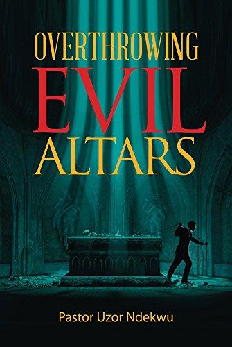 Overthrowing Evil Altars - Kindle edition by Uzor Ndekwu  Religion