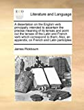 A Dissertation on the English Verb Principally Intended to Ascertain the Precise Meaning of Its Tenses and Point Out the Tenses of the Latin and Frenc, James Pickbourn, 1170991386