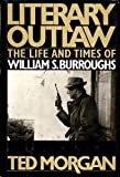 Literary Outlaw : The Life and Times of William S. Burroughs, Morgan, Ted, 0805009019