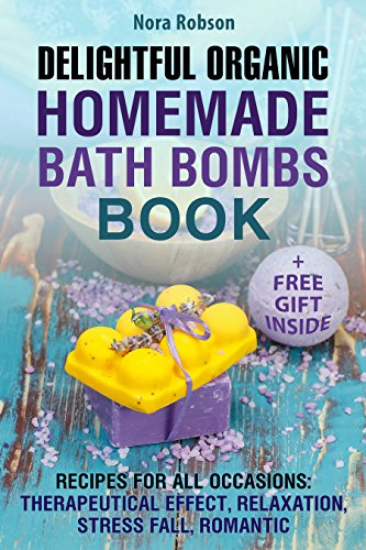 Delightful Organic Homemade Bath Bombs Recipe Book. : Recipes For All Occasions: Therapeutic Effects, Relaxation, Stress Relief, and Romance. by [Robson, Nora]