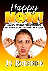 Happy Now!: Awaken Positive Transformation with Simple Habits Anyone Can Master (Now Series Book 1)