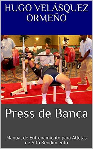 Press de Banca: Manual de Entrenamiento para Atletas de Alto Rendimiento por Velásquez Ormeño, Hugo
