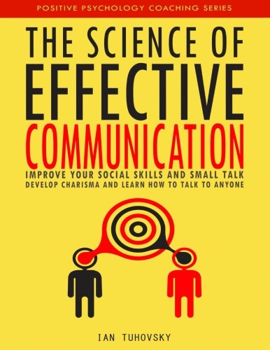 The Science Of Effective Communication  Improve Your Social Skills And Small Talk  Develop Charisma And Learn How To Talk To Anyone  Positive Psychology Coaching Series   Volume 15