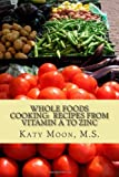 Whole Foods Cooking: Recipes from Vitamin a to Zinc, Katy Moon, 1479390372