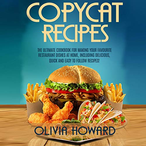 Copycat Recipes: The Ultimate Cookbook for Making Your Favourite Restaurant Dishes at Home, Including Delicious, Quick, and Easy to Follow Recipes! by Olivia Howard