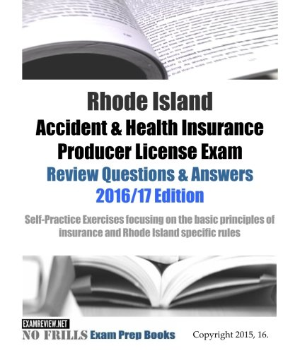 Download Rhode Island Life Insurance Producer License Exam Review Questions & Answers 2016/17 Edition: Self-Practice Exercises focusing on the basic principles of life insurance and Rhode Island specific rules Pdf