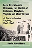 img - for Legal Executions in Delaware, the District of Columbia, Maryland, Virginia and West Virginia: A Comprehensive Registry, 1866-1962 book / textbook / text book