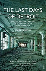 The Last Days of Detroit: Motor Cars, Motown and the Collapse of an Industrial Giant by Mark Binelli (2014-02-06)