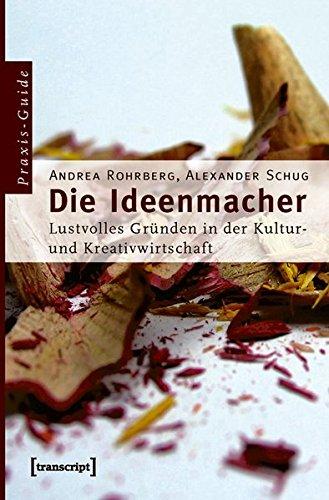 Die Ideenmacher: Lustvolles Gründen in der Kultur- und Kreativwirtschaft. Ein Praxis-Guide (Schriften zum Kultur- und Museumsmanagement)