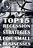 Top 15 Recession Marketing Strategies For Small Businesses: Rationed Short Guide For Mature Minds That Seek Good Advice And Not To Be Lectured (Easy To Read, Straight To The Point, Zero Fluff)