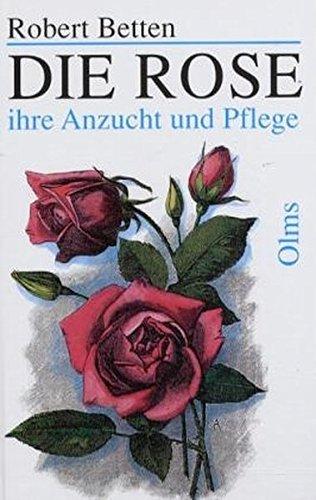 Die Rose: Ihre Anzucht und Pflege. Praktisches Handbuch für Rosenfreunde (Documenta Rosaria)