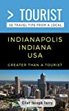 Greater Than a Tourist- Indianapolis Indiana USA: 50 Travel Tips from a Local