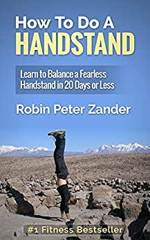 How To Do A Handstand: Learn To Balance A Fearless Handstand In 20 Days Or Less by [Zander, Robin Peter]