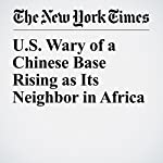 U.S. Wary of a Chinese Base Rising as Its Neighbor in Africa | Andrew Jacobs,Jane Perlez