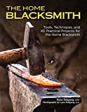 The Home Blacksmith: Tools, Techniques, and 40