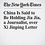 China Is Said to Be Holding Jia Jia, a Journalist, over Xi Jinping Letter | Javier C. Hernández