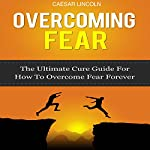 Overcoming Fear: The Ultimate Cure Guide for How to Overcome Fear Forever | Caesar Lincoln