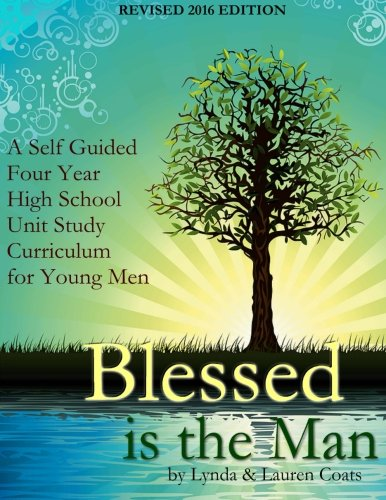 Blessed Is The Man: A Self-Guided Four Year High School Unit Study Curriculum for Young Men