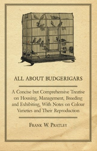 All about Budgerigars - A Concise But Comprehensive Treatise on Housing, Management, Breeding and Exhibiting, with Notes