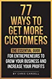 77 Ways To Get More Customers - The Essential Guide for Entrepreneurs To