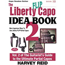 The Liberty FLIP Capo Idea Book 2: More Ingenious Ways To Use Liberty FLIP Partial Capos (Capo Voodoo Guitar) (Volume 10)