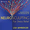 Neurosculpting for Stress Relief: Four Practices to Change Your Brain and Your Life Speech by Lisa Wimberger Narrated by Lisa Wimberger