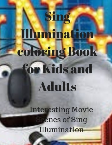 Sing Illumination coloring Book for Kids and Adults:Interesting Movie Scenes of Sing Illumination (Book Coloring Illuminations)