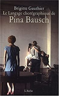 Le Langage chorégraphique de Pina Bausch par Brigitte Gauthier
