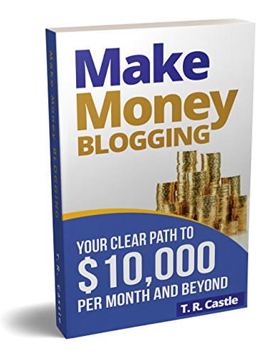 Make Money Blogging: Your clear path to $10,000 per month and beyond (make money online Book 1)