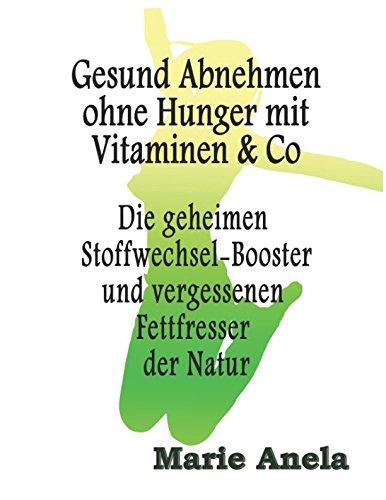 Gesund Abnehmen ohne Hunger mit Vitaminen & Co: Die geheimen Stoffwechsel-Booster und vergessenen Fettfresser der Natur (Diät)